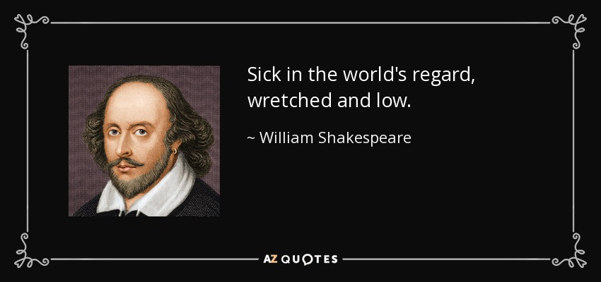 Sick in the world's regard, wretched and low. - William Shakespeare