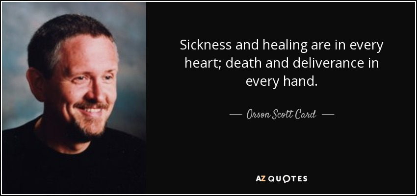 Sickness and healing are in every heart; death and deliverance in every hand. - Orson Scott Card