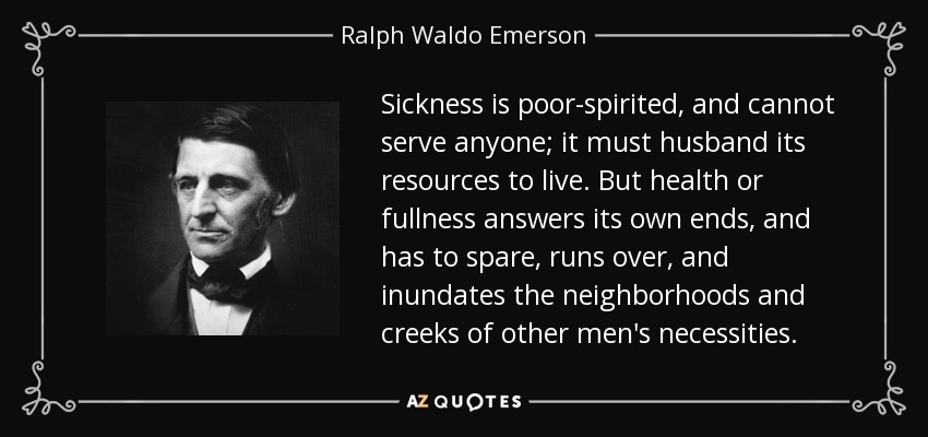 Sickness is poor-spirited, and cannot serve anyone; it must husband its resources to live. But health or fullness answers its own ends, and has to spare, runs over, and inundates the neighborhoods and creeks of other men's necessities. - Ralph Waldo Emerson