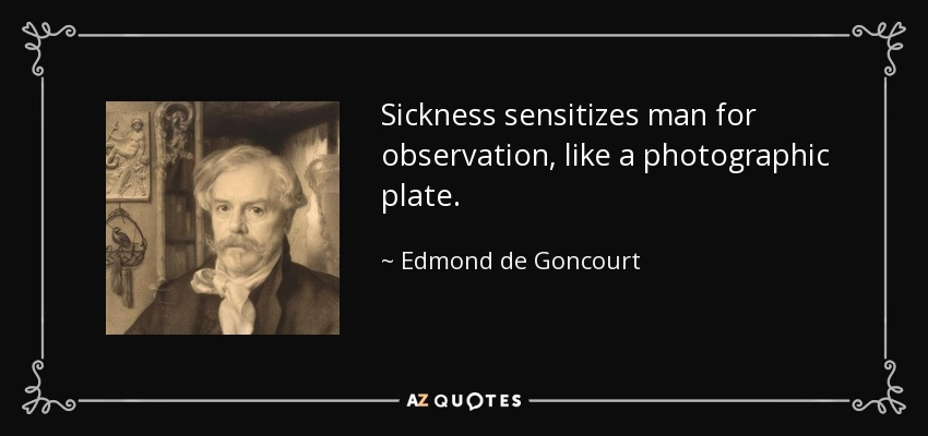 Sickness sensitizes man for observation, like a photographic plate. - Edmond de Goncourt