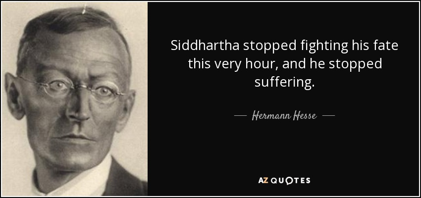 Siddhartha stopped fighting his fate this very hour, and he stopped suffering. - Hermann Hesse