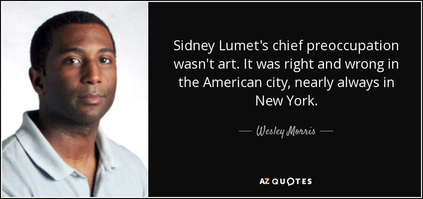 Sidney Lumet's chief preoccupation wasn't art. It was right and wrong in the American city, nearly always in New York. - Wesley Morris