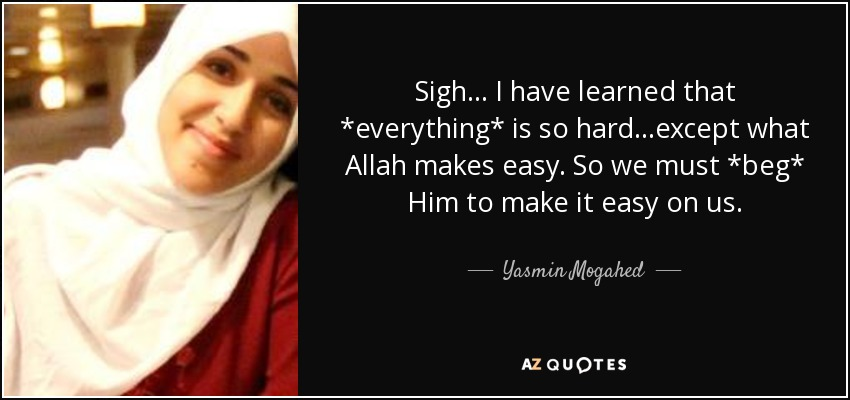 Sigh... I have learned that *everything* is so hard...except what Allah makes easy. So we must *beg* Him to make it easy on us. - Yasmin Mogahed