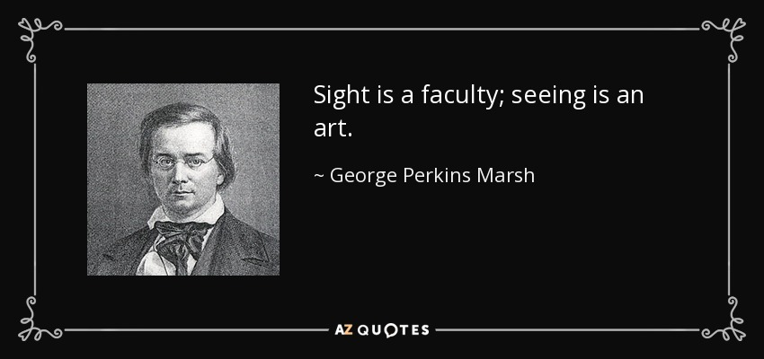 Sight is a faculty; seeing is an art. - George Perkins Marsh