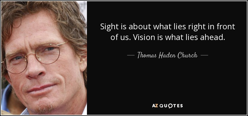 Sight is about what lies right in front of us. Vision is what lies ahead. - Thomas Haden Church