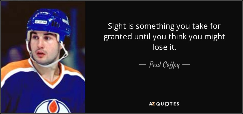 Sight is something you take for granted until you think you might lose it. - Paul Coffey