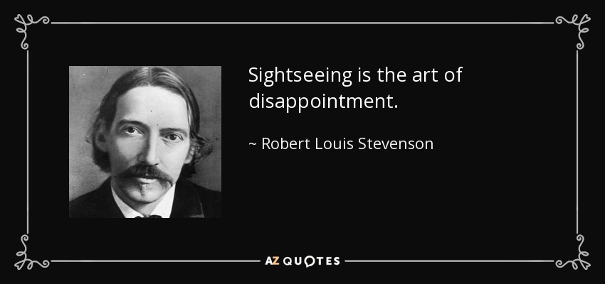 Sightseeing is the art of disappointment. - Robert Louis Stevenson
