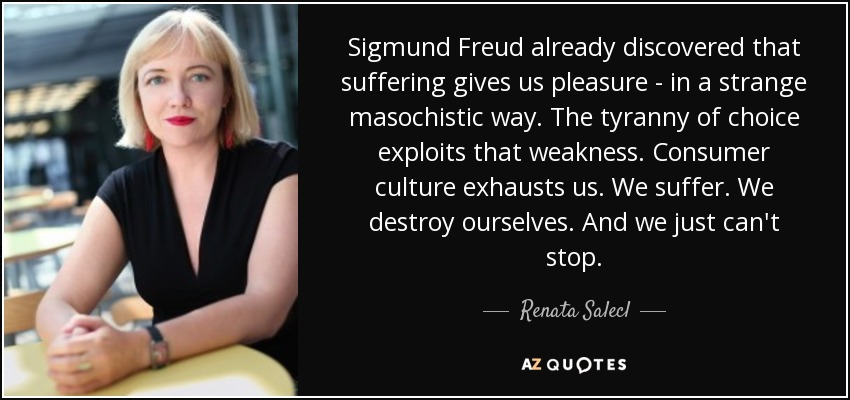 Sigmund Freud already discovered that suffering gives us pleasure - in a strange masochistic way. The tyranny of choice exploits that weakness. Consumer culture exhausts us. We suffer. We destroy ourselves. And we just can't stop. - Renata Salecl