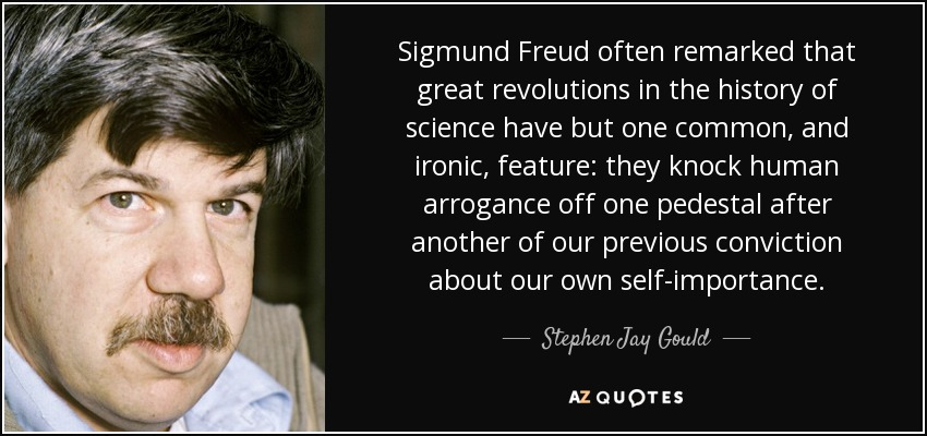 Sigmund Freud often remarked that great revolutions in the history of science have but one common, and ironic, feature: they knock human arrogance off one pedestal after another of our previous conviction about our own self-importance. - Stephen Jay Gould