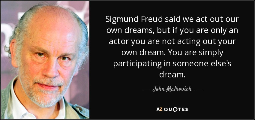 Sigmund Freud said we act out our own dreams, but if you are only an actor you are not acting out your own dream. You are simply participating in someone else's dream. - John Malkovich