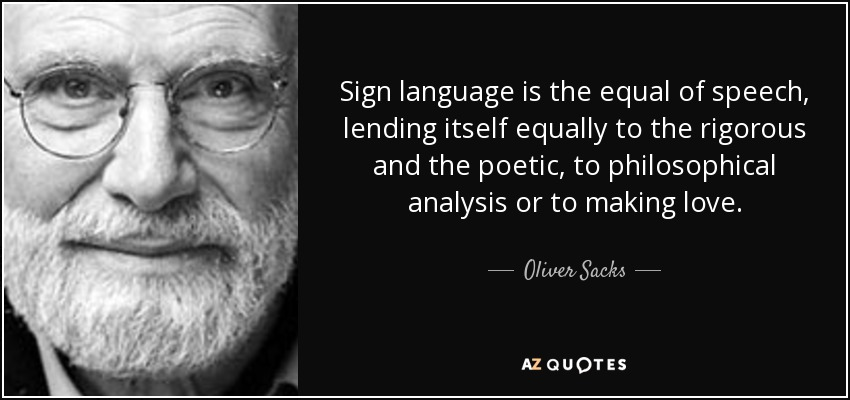 Sign language is the equal of speech, lending itself equally to the rigorous and the poetic, to philosophical analysis or to making love. - Oliver Sacks