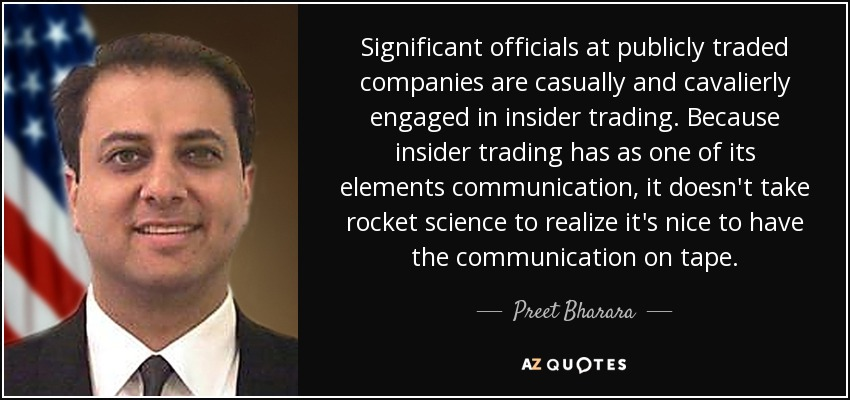 Significant officials at publicly traded companies are casually and cavalierly engaged in insider trading. Because insider trading has as one of its elements communication, it doesn't take rocket science to realize it's nice to have the communication on tape. - Preet Bharara