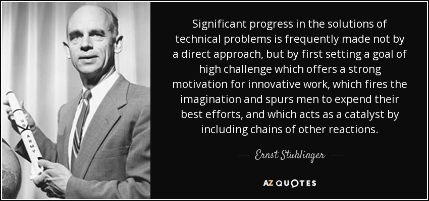 Significant progress in the solutions of technical problems is frequently made not by a direct approach, but by first setting a goal of high challenge which offers a strong motivation for innovative work, which fires the imagination and spurs men to expend their best efforts, and which acts as a catalyst by including chains of other reactions. - Ernst Stuhlinger