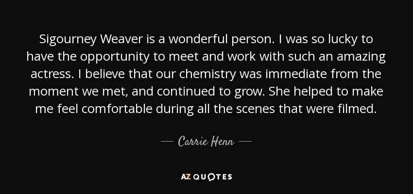 Sigourney Weaver is a wonderful person. I was so lucky to have the opportunity to meet and work with such an amazing actress. I believe that our chemistry was immediate from the moment we met, and continued to grow. She helped to make me feel comfortable during all the scenes that were filmed. - Carrie Henn