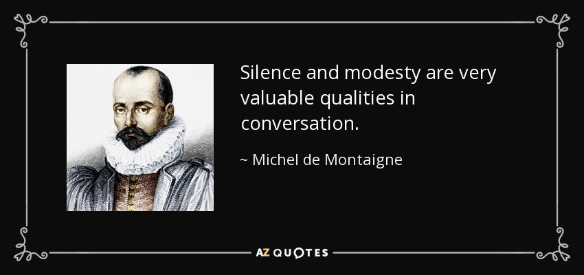 Silence and modesty are very valuable qualities in conversation. - Michel de Montaigne