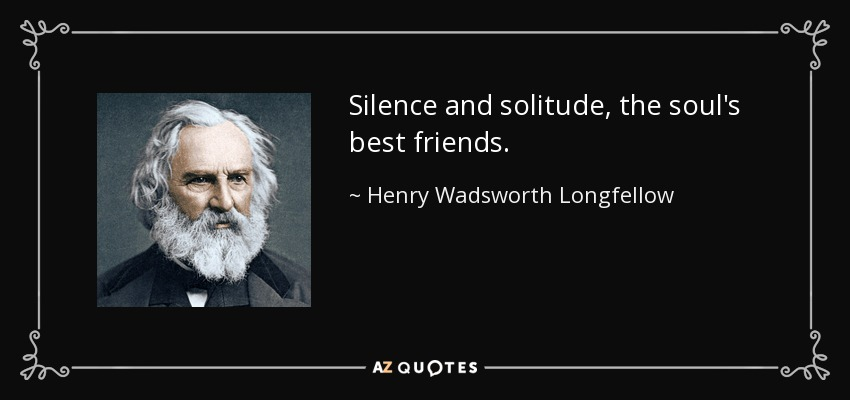 Silence and solitude, the soul's best friends. - Henry Wadsworth Longfellow
