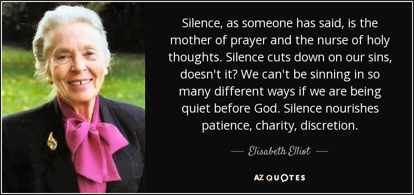 Silence, as someone has said, is the mother of prayer and the nurse of holy thoughts. Silence cuts down on our sins, doesn't it? We can't be sinning in so many different ways if we are being quiet before God. Silence nourishes patience, charity, discretion. - Elisabeth Elliot
