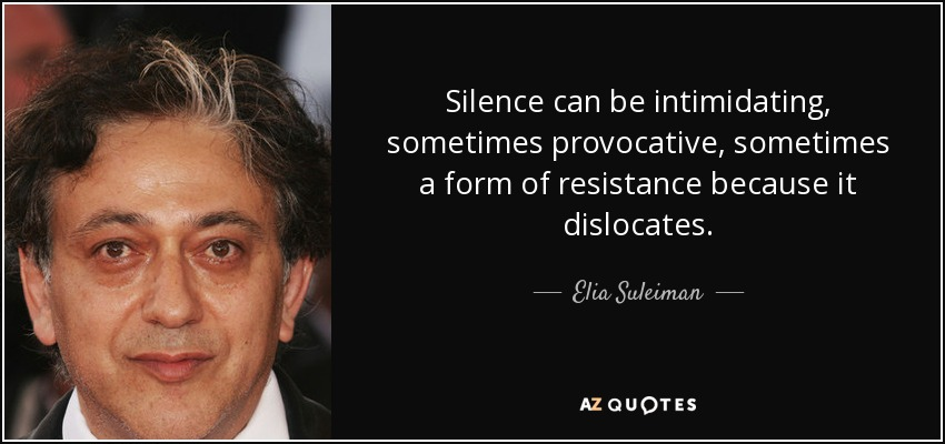 Silence can be intimidating, sometimes provocative, sometimes a form of resistance because it dislocates. - Elia Suleiman