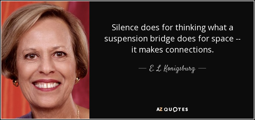Silence does for thinking what a suspension bridge does for space -- it makes connections. - E. L. Konigsburg