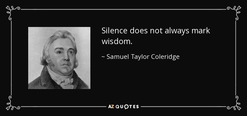 Silence does not always mark wisdom. - Samuel Taylor Coleridge