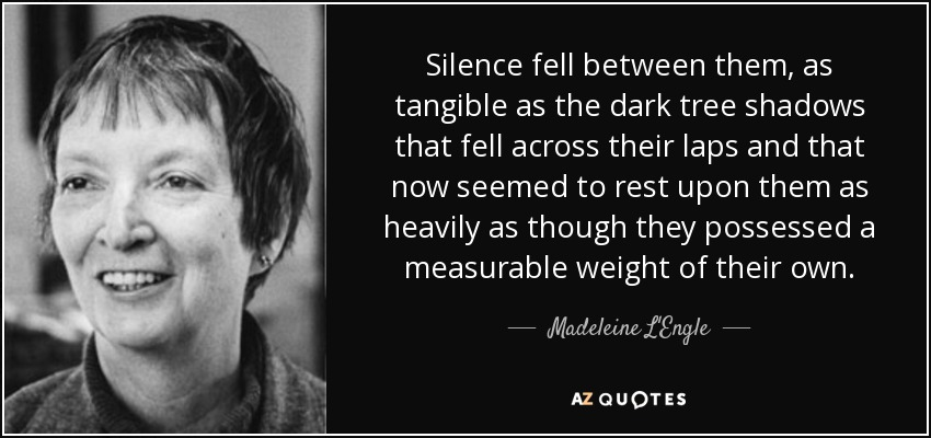 Silence fell between them, as tangible as the dark tree shadows that fell across their laps and that now seemed to rest upon them as heavily as though they possessed a measurable weight of their own. - Madeleine L'Engle