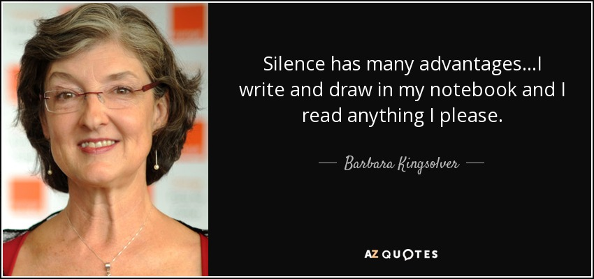 Silence has many advantages…I write and draw in my notebook and I read anything I please. - Barbara Kingsolver