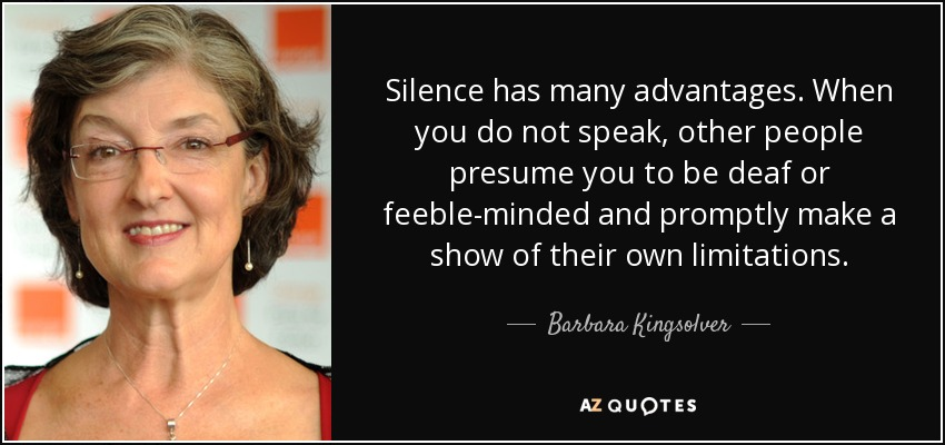 Silence has many advantages. When you do not speak, other people presume you to be deaf or feeble-minded and promptly make a show of their own limitations. - Barbara Kingsolver
