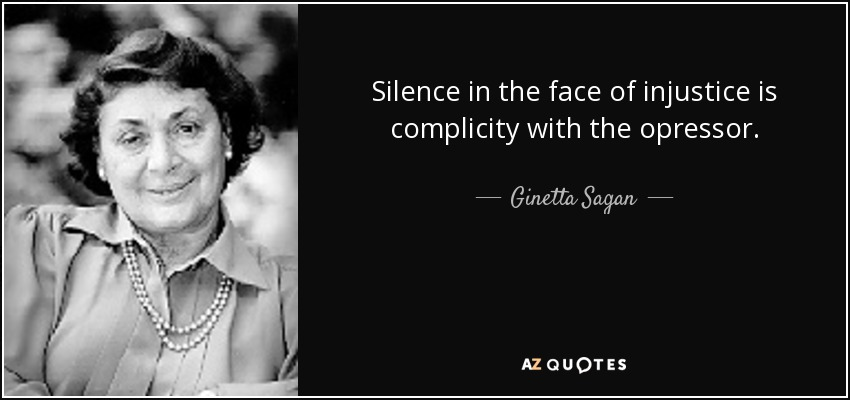 Silence in the face of injustice is complicity with the opressor. - Ginetta Sagan