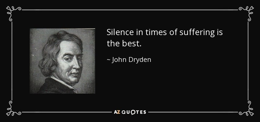 Silence in times of suffering is the best. - John Dryden