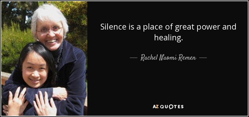 Silence is a place of great power and healing. - Rachel Naomi Remen