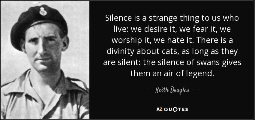 Silence is a strange thing to us who live: we desire it, we fear it, we worship it, we hate it. There is a divinity about cats, as long as they are silent: the silence of swans gives them an air of legend. - Keith Douglas