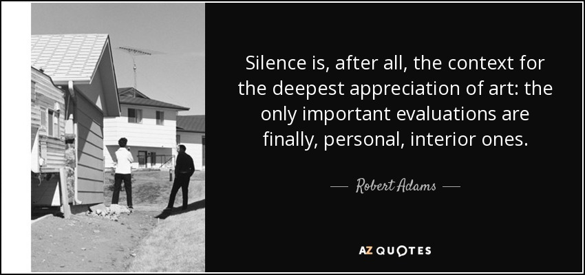 Silence is, after all, the context for the deepest appreciation of art: the only important evaluations are finally, personal, interior ones. - Robert Adams