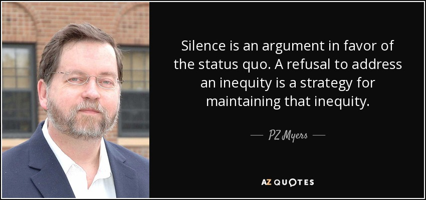 Silence is an argument in favor of the status quo. A refusal to address an inequity is a strategy for maintaining that inequity. - PZ Myers