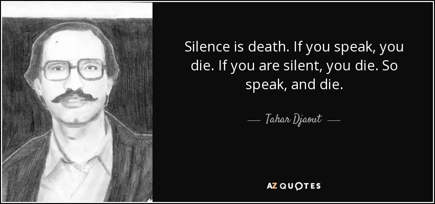 Silence is death. If you speak, you die. If you are silent, you die. So speak, and die. - Tahar Djaout
