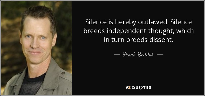 Silence is hereby outlawed. Silence breeds independent thought, which in turn breeds dissent. - Frank Beddor