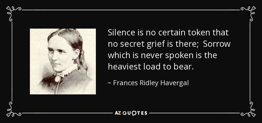 Silence is no certain token that no secret grief is there; Sorrow which is never spoken is the heaviest load to bear. - Frances Ridley Havergal