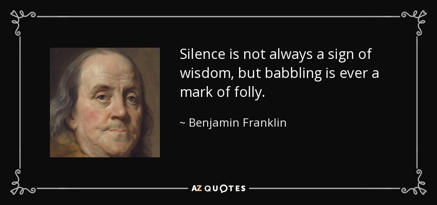 Silence is not always a sign of wisdom, but babbling is ever a mark of folly. - Benjamin Franklin