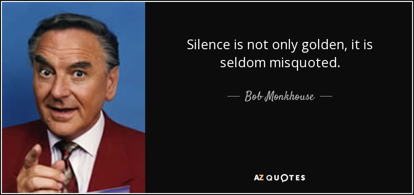 Silence is not only golden, it is seldom misquoted. - Bob Monkhouse