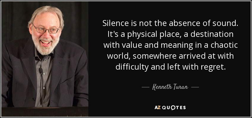 Silence is not the absence of sound. It's a physical place, a destination with value and meaning in a chaotic world, somewhere arrived at with difficulty and left with regret. - Kenneth Turan