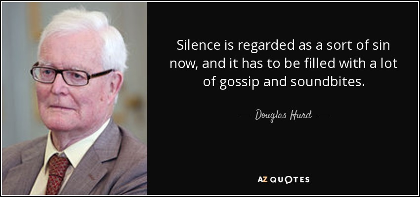 Silence is regarded as a sort of sin now, and it has to be filled with a lot of gossip and soundbites. - Douglas Hurd