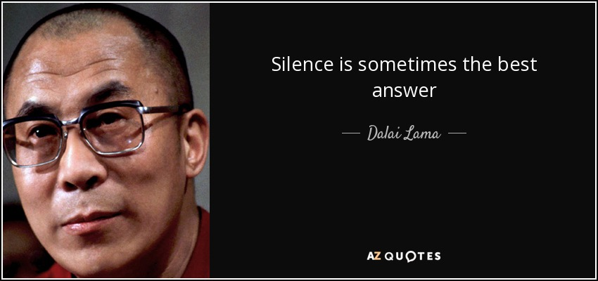 Silence is sometimes the best answer - Dalai Lama