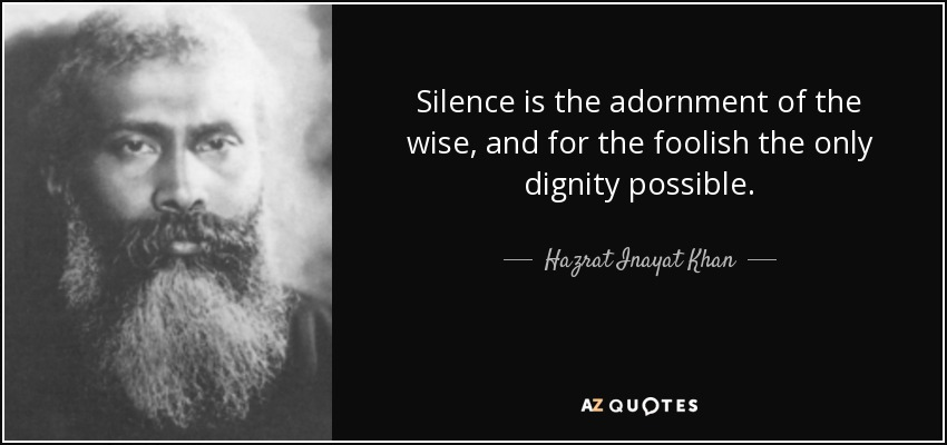 Silence is the adornment of the wise, and for the foolish the only dignity possible. - Hazrat Inayat Khan