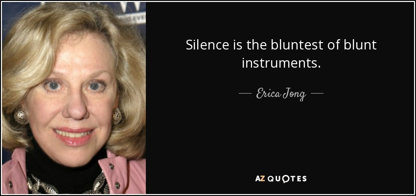 Silence is the bluntest of blunt instruments. - Erica Jong