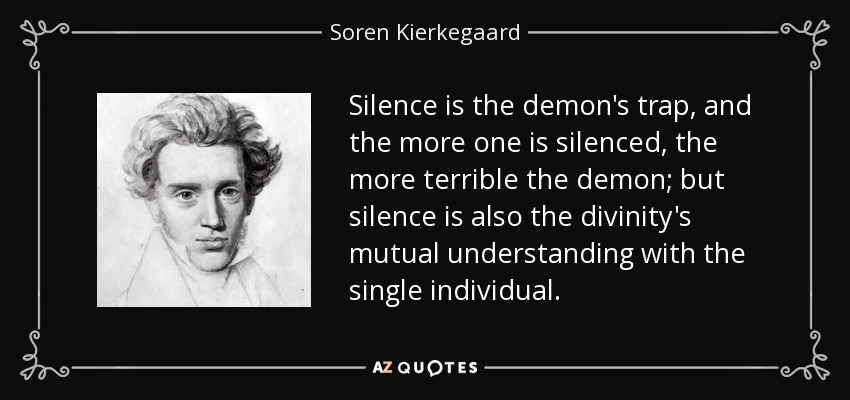 Silence is the demon's trap, and the more one is silenced, the more terrible the demon; but silence is also the divinity's mutual understanding with the single individual. - Soren Kierkegaard
