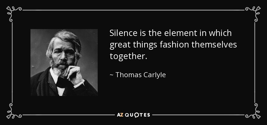 Silence is the element in which great things fashion themselves together. - Thomas Carlyle