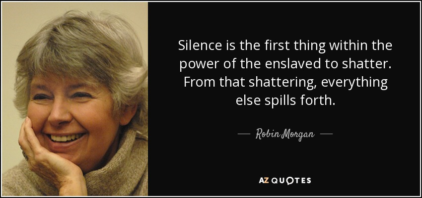 Silence is the first thing within the power of the enslaved to shatter. From that shattering, everything else spills forth. - Robin Morgan