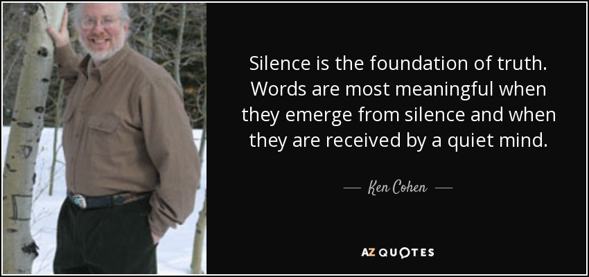 Silence is the foundation of truth. Words are most meaningful when they emerge from silence and when they are received by a quiet mind. - Ken Cohen