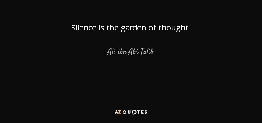 Silence is the garden of thought. - Ali ibn Abi Talib