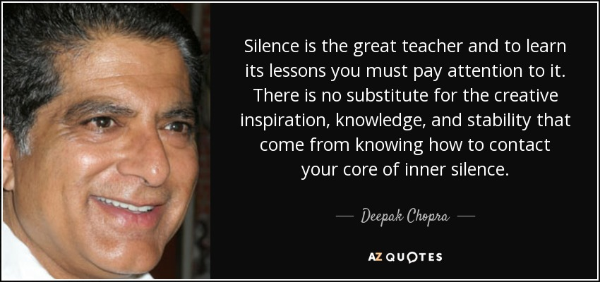 Silence is the great teacher and to learn its lessons you must pay attention to it. There is no substitute for the creative inspiration, knowledge, and stability that come from knowing how to contact your core of inner silence. - Deepak Chopra
