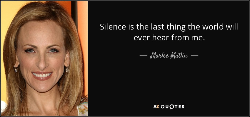 Silence is the last thing the world will ever hear from me. - Marlee Matlin
